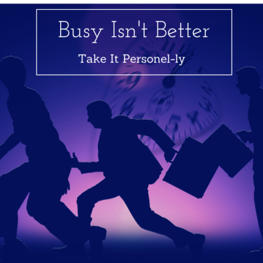 Busy Isn't Better - Take It Personel-ly Blog