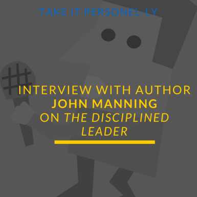 Interview With Author John Manning On The Disciplined Leader, Take It Personel-ly Blog