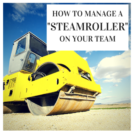 """How To Manage A """"Steamroller"""" In Your Team, Take It Personel-ly"""