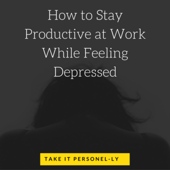 How to Stay Productive at Work While Feeling Depressed, Take It Personel-ly