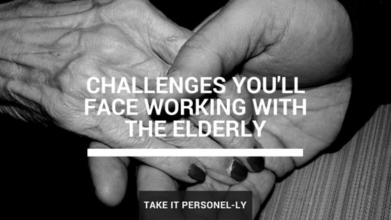 Challenges You'll Face Working With The Elderly
