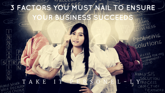 3 Factors You Must Nail To Ensure Your Business Succeeds - Take It Personel-ly