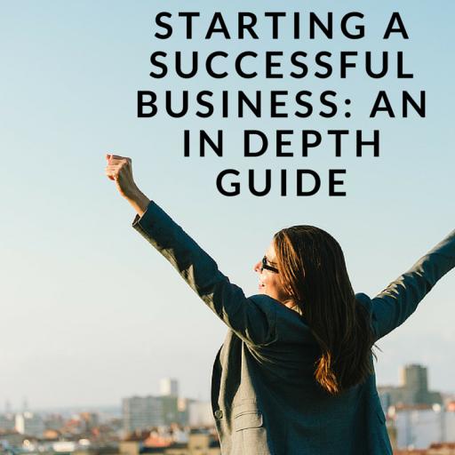Starting a Successful Business: An In Depth Guide