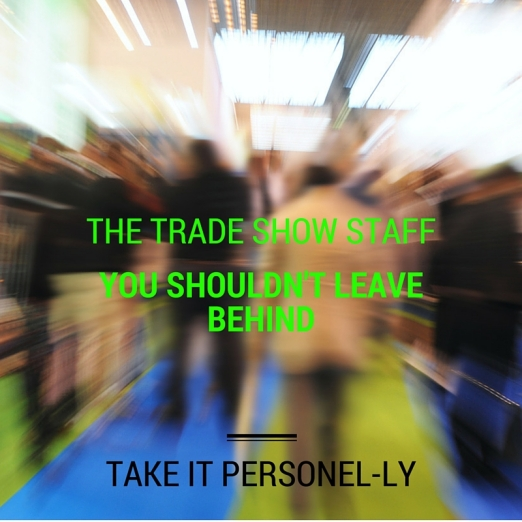 The Trade Show Staff You Shouldn't Leave Behind