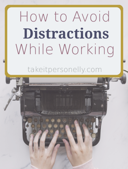 How to Avoid Distractions While Working - takeitpersonelly.com